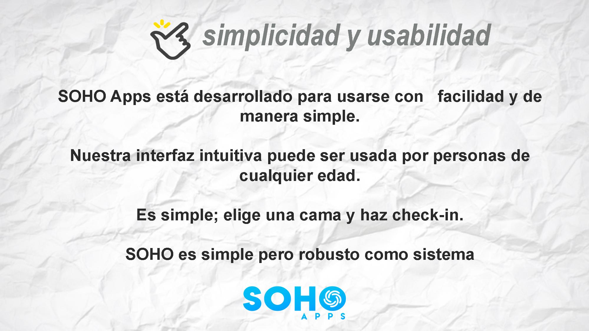 soho apps esta desarrollado para usarse con facilidad y de manera simple. Nuestra interfaz intuitiva puede ser usada por personas de cualquier edad.  Es simple, elija una habitación y haga check in. Soho es simple pero robusto como sistema.